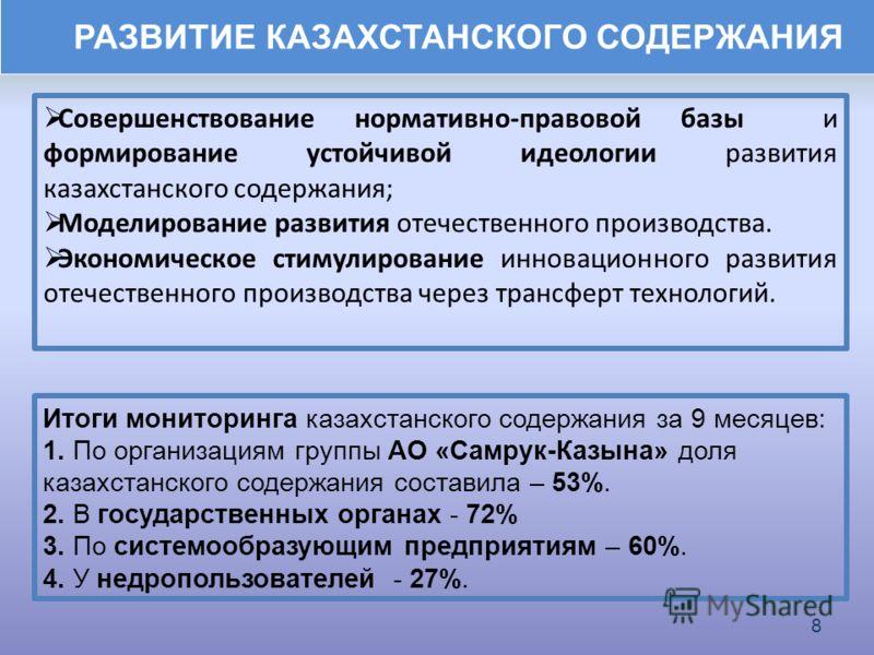 Итоги мониторинга казахстанского содержания за 9 месяцев: 1. По организациям группы АО «Самрук-Казына» доля казахстанского содержания составила – 53%. 2. В государственных органах - 72% 3. По системообразующим предприятиям – 60%. 4. У недропользовате