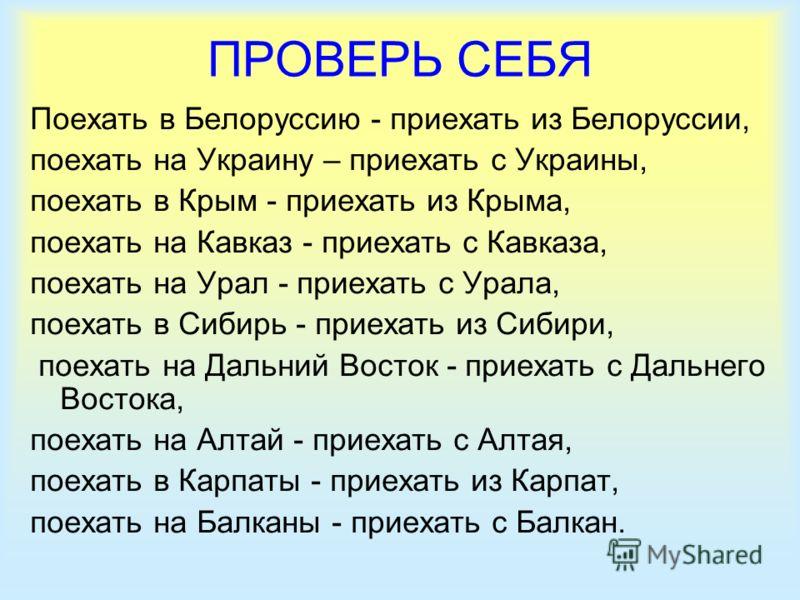 ПРОВЕРЬ СЕБЯ Поехать в Белоруссию - приехать из Белоруссии, поехать на Украину – приехать с Украины, поехать в Крым - приехать из Крыма, поехать на Кавказ - приехать с Кавказа, поехать на Урал - приехать с Урала, поехать в Сибирь - приехать из Сибири