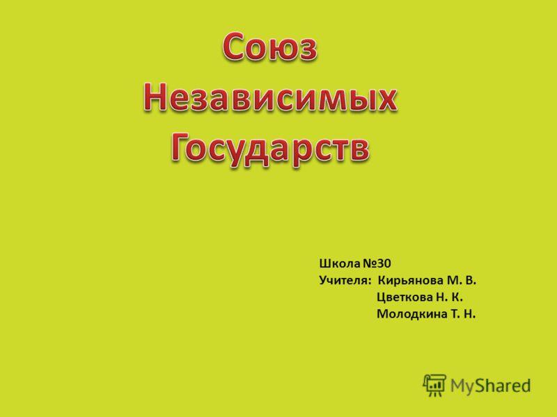 Школа 30 Учителя: Кирьянова М. В. Цветкова Н. К. Молодкина Т. Н.