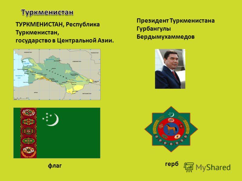 ТУРКМЕНИСТАН, Республика Туркменистан, государство в Центральной Азии. Президент Туркменистана Гурбангулы Бердымухаммедов флаг герб