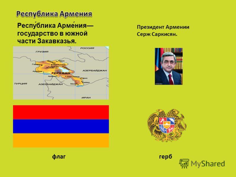 Респу́блика Арме́ния государство в южной части Закавказья. Президент Армении Серж Саркисян. флаггерб