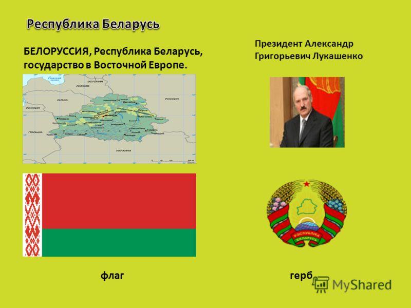 БЕЛОРУССИЯ, Республика Беларусь, государство в Восточной Европе. Президент Александр Григорьевич Лукашенко флаггерб