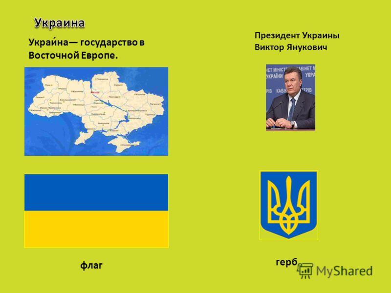 Президент Украины Виктор Янукович Украи́на государство в Восточной Европе. флаг герб