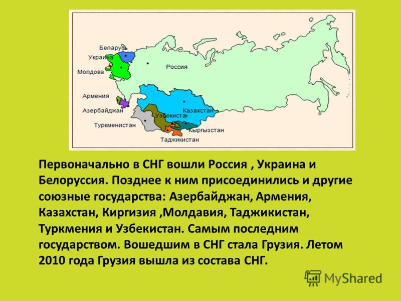 Первоначально в СНГ вошли Россия, Украина и Белоруссия. Позднее к ним присоединились и другие союзные государства: Азербайджан, Армения, Казахстан, Киргизия,Молдавия, Таджикистан, Туркмения и Узбекистан. Самым последним государством. Вошедшим в СНГ с