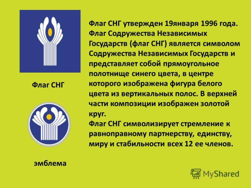 Флаг СНГ утвержден 19января 1996 года. Флаг Содружества Независимых Государств (флаг СНГ) является символом Содружества Независимых Государств и представляет собой прямоугольное полотнище синего цвета, в центре которого изображена фигура белого цвета