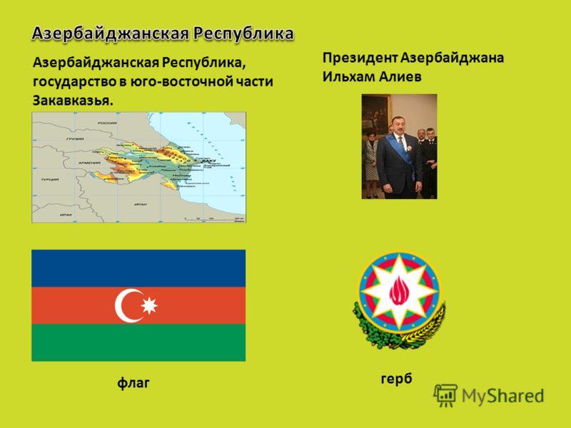 Азербайджанская Республика, государство в юго-восточной части Закавказья. Президент Азербайджана Ильхам Алиев флаг герб