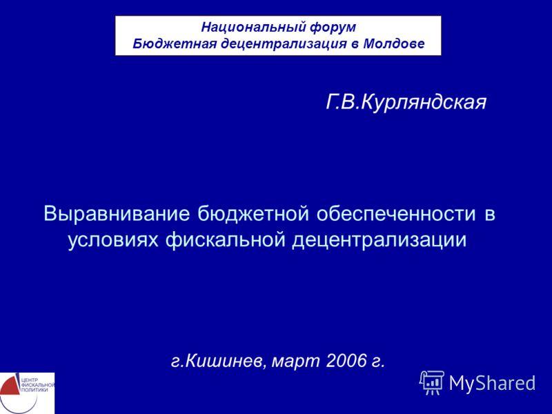 Выравнивание бюджетной обеспеченности в условиях фискальной децентрализации г.Кишинев, март 2006 г. Г.В.Курляндская Национальный форум Бюджетная децентрализация в Молдове