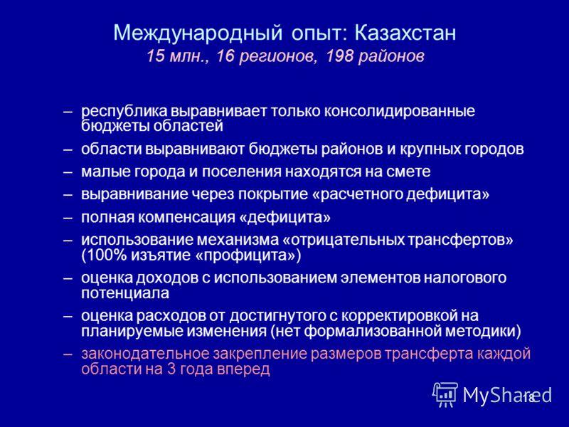 18 Международный опыт: Казахстан 15 млн., 16 регионов, 198 районов –республика выравнивает только консолидированные бюджеты областей –области выравнивают бюджеты районов и крупных городов –малые города и поселения находятся на смете –выравнивание чер