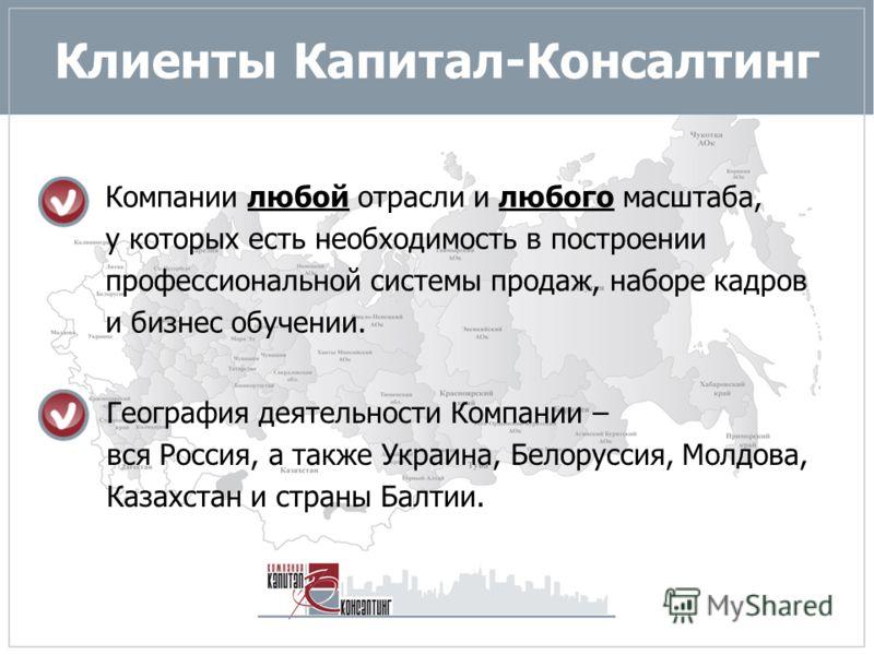 Клиенты Капитал-Консалтинг Компании любой отрасли и любого масштаба, у которых есть необходимость в построении профессиональной системы продаж, наборе кадров и бизнес обучении. География деятельности Компании – вся Россия, а также Украина, Белоруссия