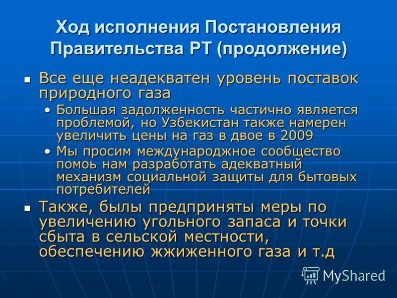 Ход исполнения Постановления Правительства РТ (продолжение) Все еще неадекватен уровень поставок природного газа Все еще неадекватен уровень поставок природного газа Большая задолженность частично является проблемой, но Узбекистан также намерен увели