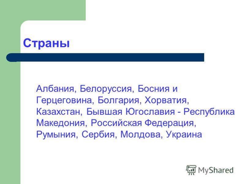 Страны Албания, Белоруссия, Босния и Герцеговина, Болгария, Хорватия, Казахстан, Бывшая Югославия - Республика Македония, Российская Федерация, Румыния, Сербия, Молдова, Украина