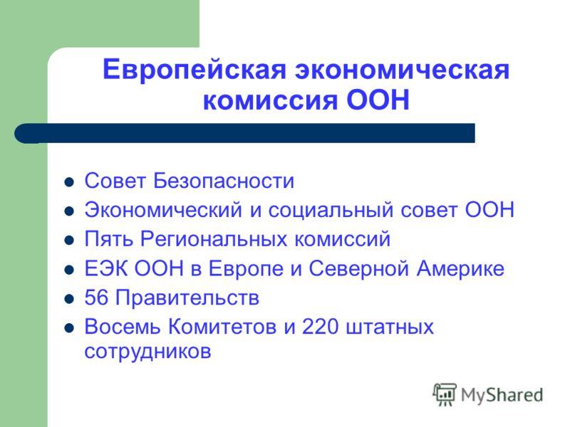 Европейская экономическая комиссия ООН Совет Безопасности Экономический и социальный совет ООН Пять Региональных комиссий ЕЭК ООН в Европе и Северной Америке 56 Правительств Восемь Комитетов и 220 штатных сотрудников