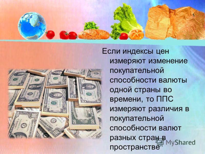 Если индексы цен измеряют изменение покупательной способности валюты одной страны во времени, то ППС измеряют различия в покупательной способности валют разных стран в пространстве