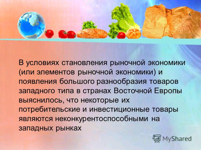 В условиях становления рыночной экономики (или элементов рыночной экономики) и появления большого разнообразия товаров западного типа в странах Восточной Европы выяснилось, что некоторые их потребительские и инвестиционные товары являются неконкурент
