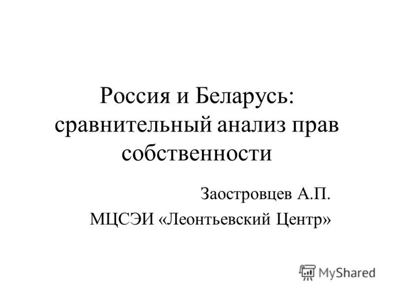 Россия и Беларусь: сравнительный анализ прав собственности Заостровцев А.П. МЦСЭИ «Леонтьевский Центр»