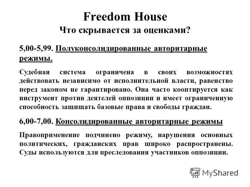 Freedom House Что скрывается за оценками? 5,00-5,99. Полуконсолидированные авторитарные режимы. Судебная система ограничена в своих возможностях действовать независимо от исполнительной власти, равенство перед законом не гарантировано. Она часто кооп
