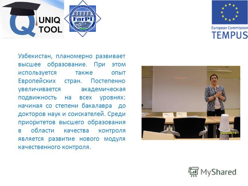 Узбекистан, планомерно развивает высшее образование. При этом используется также опыт Европейских стран. Постепенно увеличивается академическая подвижность на всех уровнях: начиная со степени бакалавра до докторов наук и соискателей. Среди приоритето