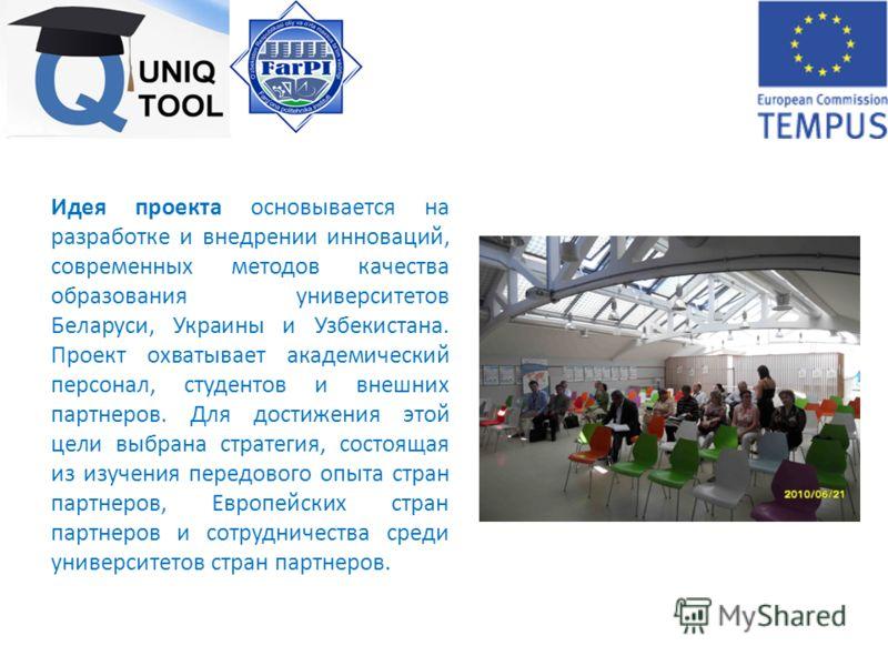 Идея проекта основывается на разработке и внедрении инноваций, современных методов качества образования университетов Беларуси, Украины и Узбекистана. Проект охватывает академический персонал, студентов и внешних партнеров. Для достижения этой цели в