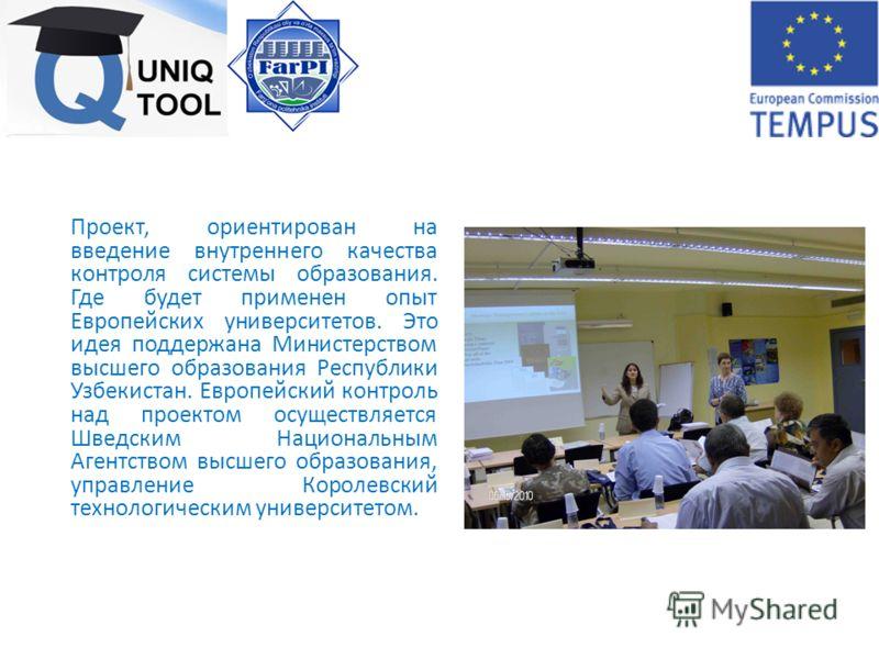 Проект, ориентирован на введение внутреннего качества контроля системы образования. Где будет применен опыт Европейских университетов. Это идея поддержана Министерством высшего образования Республики Узбекистан. Европейский контроль над проектом осущ