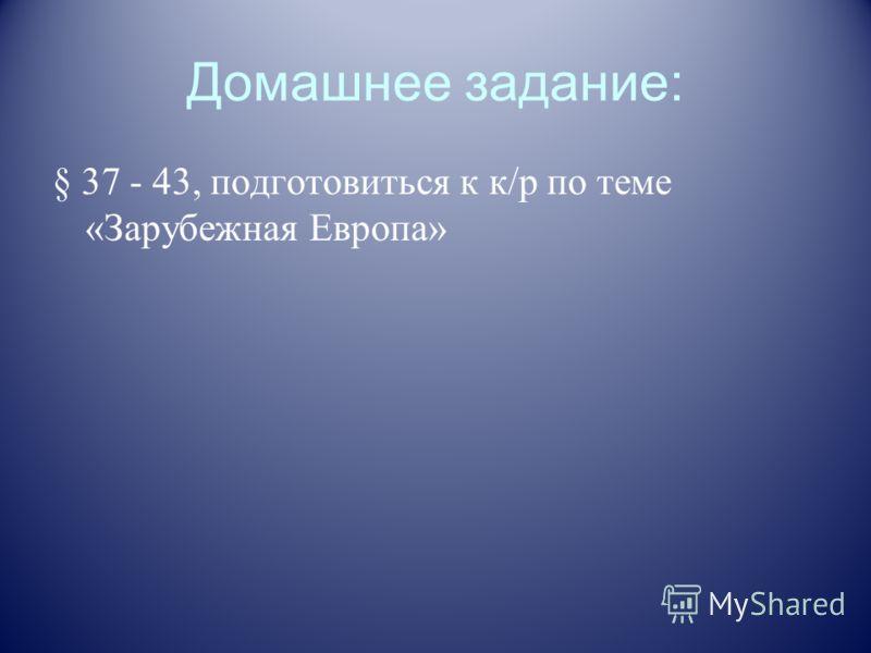 Домашнее задание: § 37 - 43, подготовиться к к/р по теме «Зарубежная Европа»