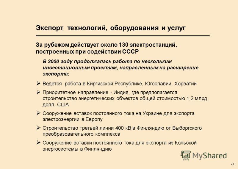 21 Экспорт технологий, оборудования и услуг В 2000 году продолжалась работа по нескольким инвестиционным проектам, направленным на расширение экспорта: Ведется работа в Киргизской Республике, Югославии, Хорватии Приоритетное направление - Индия, где