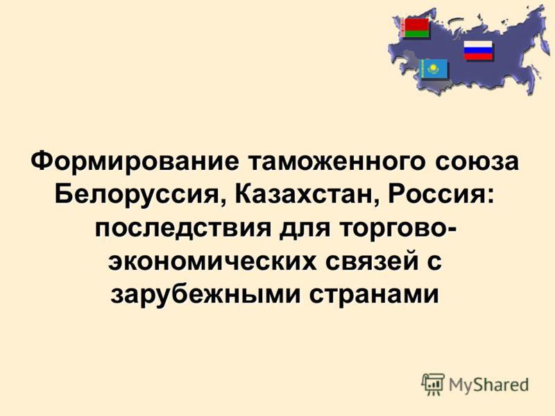 Формирование таможенного союза Белоруссия, Казахстан, Россия: последствия для торгово- экономических связей с зарубежными странами