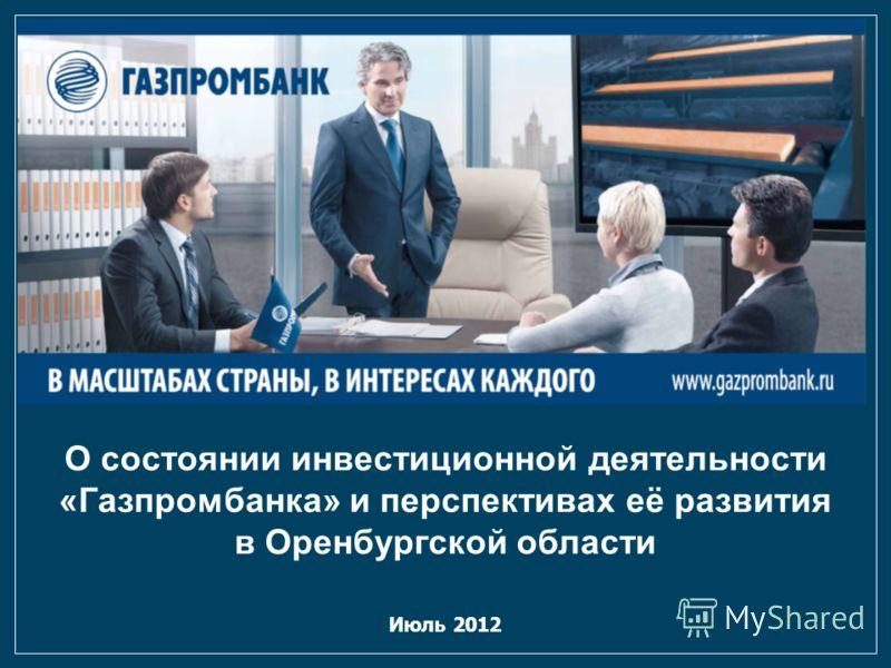 Июль 2012 О состоянии инвестиционной деятельности «Газпромбанка» и перспективах её развития в Оренбургской области