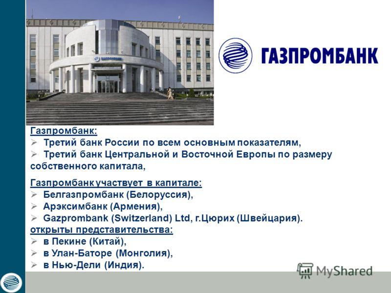 Газпромбанк: Третий банк России по всем основным показателям, Третий банк Центральной и Восточной Европы по размеру собственного капитала, Газпромбанк участвует в капитале: Белгазпромбанк (Белоруссия), Арэксимбанк (Армения), Gazprombank (Switzerland)
