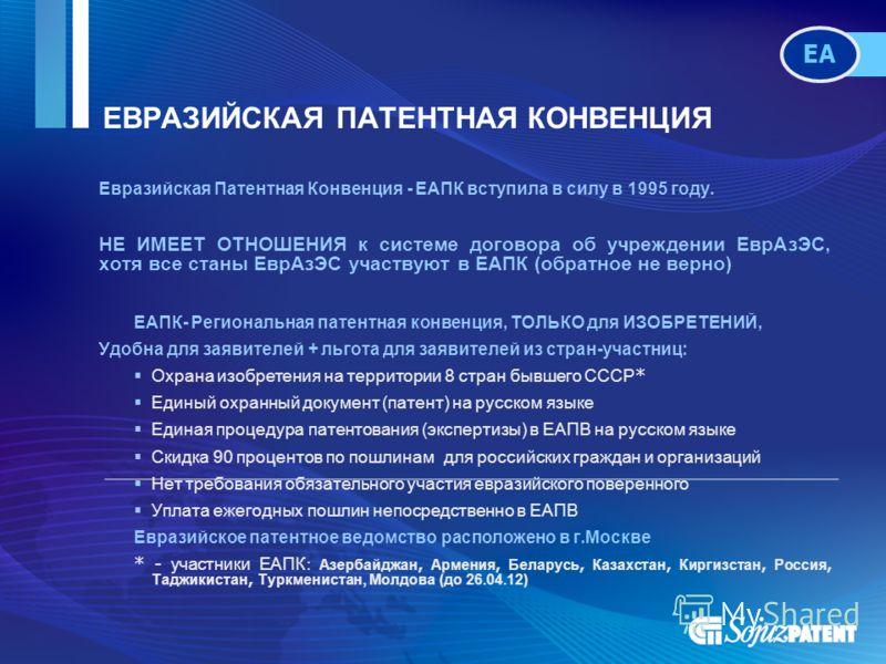ЕВРАЗИЙСКАЯ ПАТЕНТНАЯ КОНВЕНЦИЯ Евразийская Патентная Конвенция - ЕАПК вступила в силу в 1995 году. НЕ ИМЕЕТ ОТНОШЕНИЯ к системе договора об учреждении ЕврАзЭС, хотя все станы ЕврАзЭС участвуют в ЕАПК (обратное не верно) ЕАПК- Региональная патентная