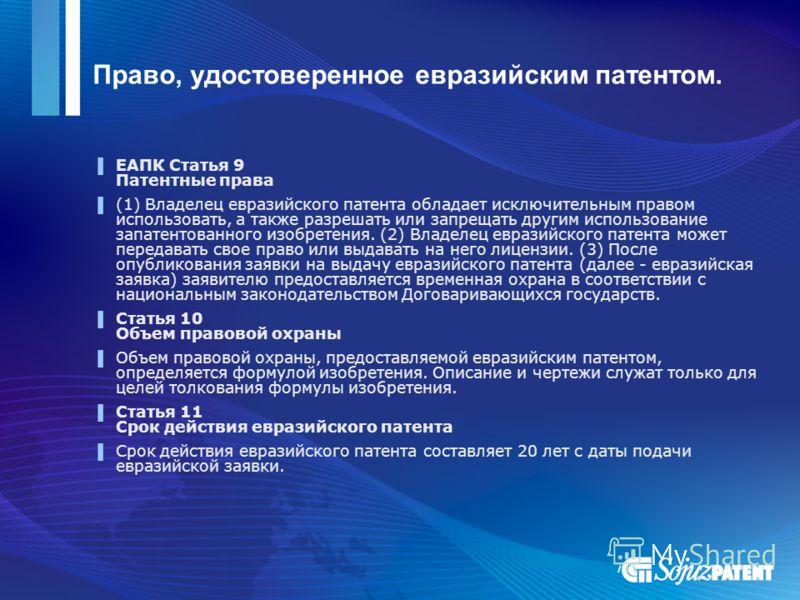 Право, удостоверенное евразийским патентом. ЕАПК Статья 9 Патентные права (1) Владелец евразийского патента обладает исключительным правом использовать, а также разрешать или запрещать другим использование запатентованного изобретения. (2) Владелец е