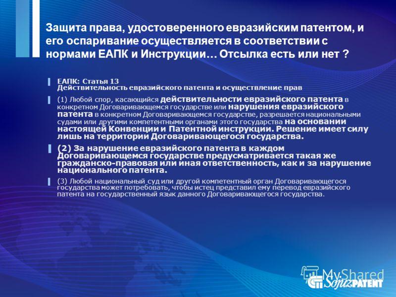 Защита права, удостоверенного евразийским патентом, и его оспаривание осуществляется в соответствии с нормами ЕАПК и Инструкции… Отсылка есть или нет ? ЕАПК: Статья 13 Действительность евразийского патента и осуществление прав (1) Любой спор, касающи