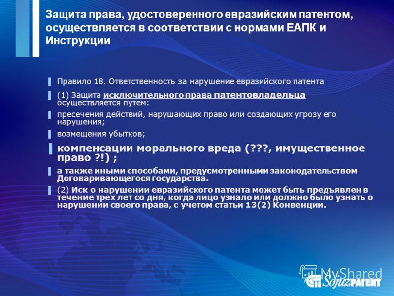 Защита права, удостоверенного евразийским патентом, осуществляется в соответствии с нормами ЕАПК и Инструкции Правило 18. Ответственность за нарушение евразийского патента (1) Защита исключительного права патентовладельца осуществляется путем: пресеч