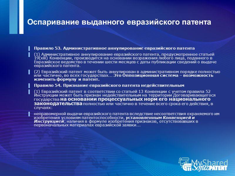 Оспаривание выданного евразийского патента Правило 53. Административное аннулирование евразийского патента (1) Административное аннулирование евразийского патента, предусмотренное статьей 19(xiii) Конвенции, производится на основании возражения любог