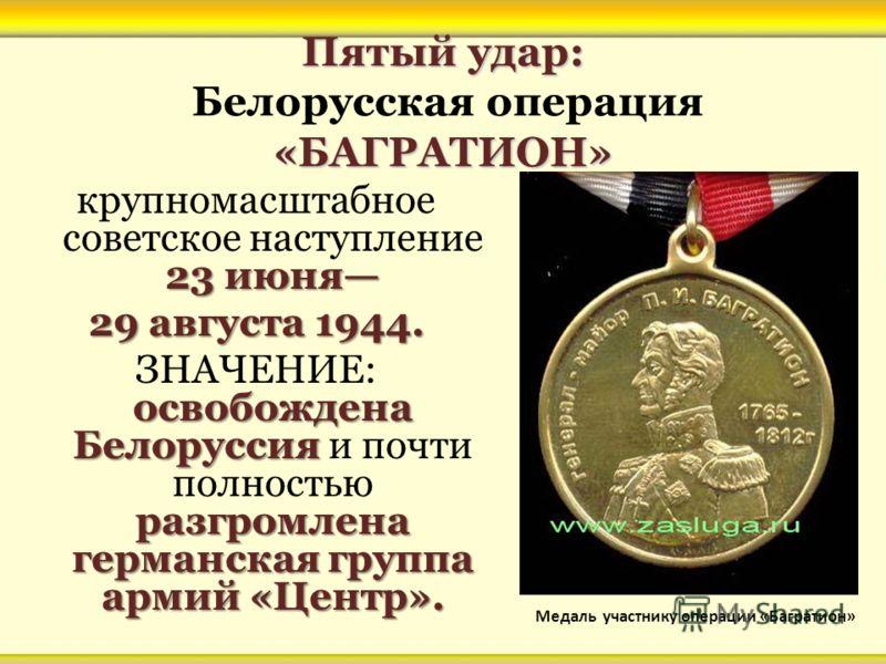 Пятый удар: «БАГРАТИОН» Пятый удар: Белорусская операция «БАГРАТИОН» 23 июня крупномасштабное советское наступление 23 июня 29 августа 1944. освобождена Белоруссия разгромлена германская группа армий «Центр». ЗНАЧЕНИЕ: освобождена Белоруссия и почти