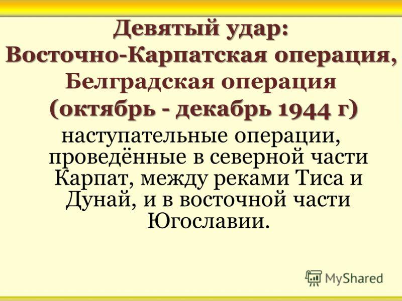 Девятый удар: Восточно-Карпатская операция, Девятый удар: Восточно-Карпатская операция, Белградская операция (октябрь - декабрь 1944 г) (октябрь - декабрь 1944 г) наступательные операции, проведённые в северной части Карпат, между реками Тиса и Дунай