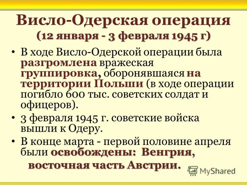 (12 января - 3 февраля 1945 г) Висло-Одерская операция (12 января - 3 февраля 1945 г), В ходе Висло-Одерской операции была разгромлена вражеская группировка, оборонявшаяся на территории Польши (в ходе операции погибло 600 тыс. советских солдат и офиц