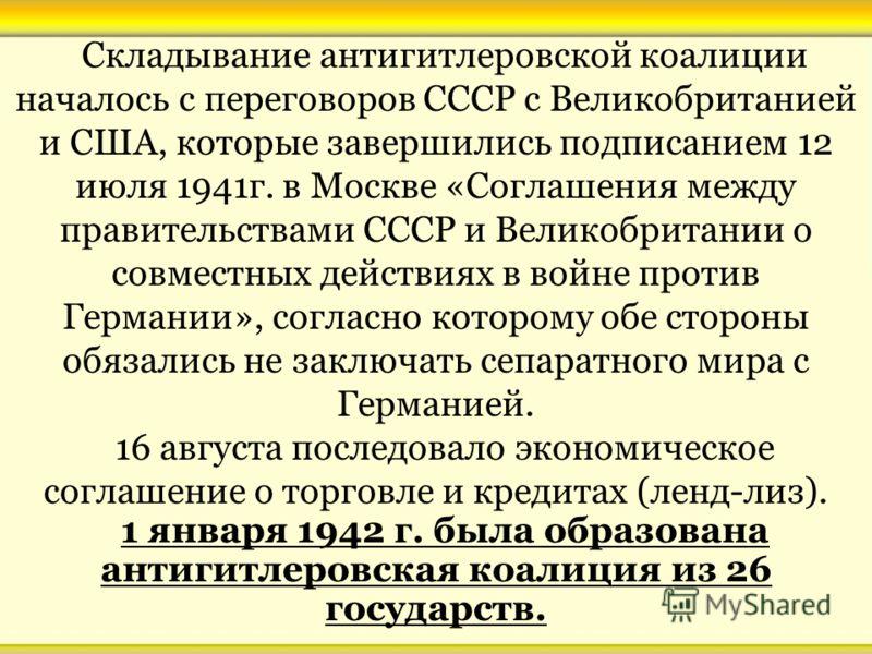 Складывание антигитлеровской коалиции началось с переговоров СССР с Великобританией и США, которые завершились подписанием 12 июля 1941г. в Москве «Соглашения между правительствами СССР и Великобритании о совместных действиях в войне против Германии»