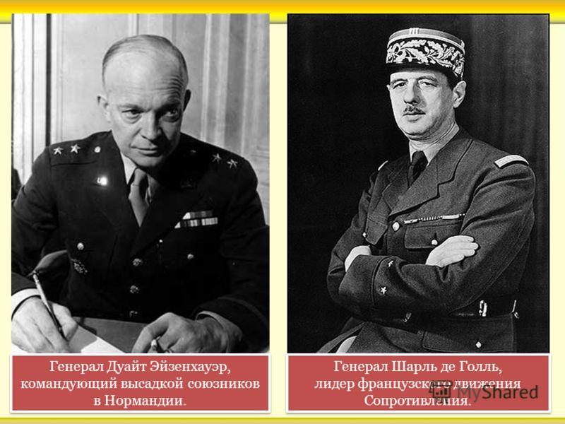 Генерал Дуайт Эйзенхауэр, командующий высадкой союзников в Нормандии. Генерал Шарль де Голль, лидер французского движения Сопротивления. Генерал Шарль де Голль, лидер французского движения Сопротивления.