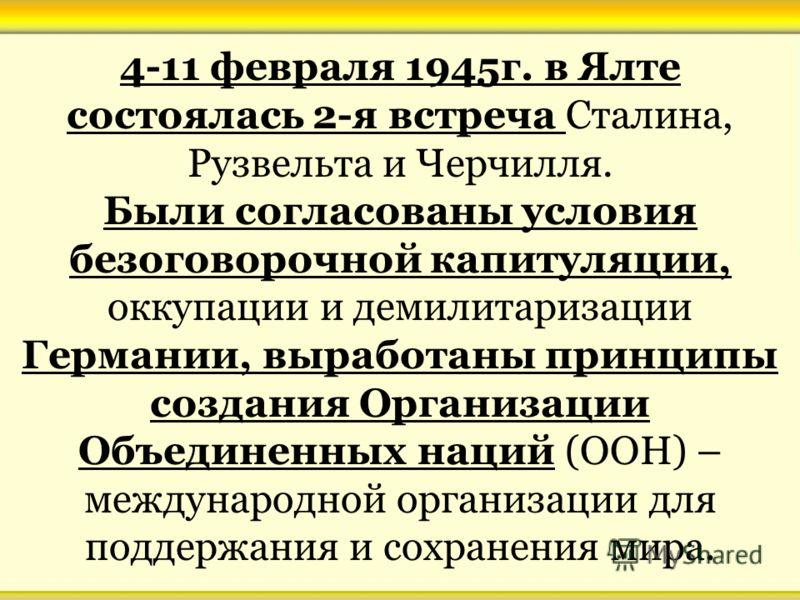 4-11 февраля 1945г. в Ялте состоялась 2-я встреча Сталина, Рузвельта и Черчилля. Были согласованы условия безоговорочной капитуляции, оккупации и демилитаризации Германии, выработаны принципы создания Организации Объединенных наций (ООН) – международ