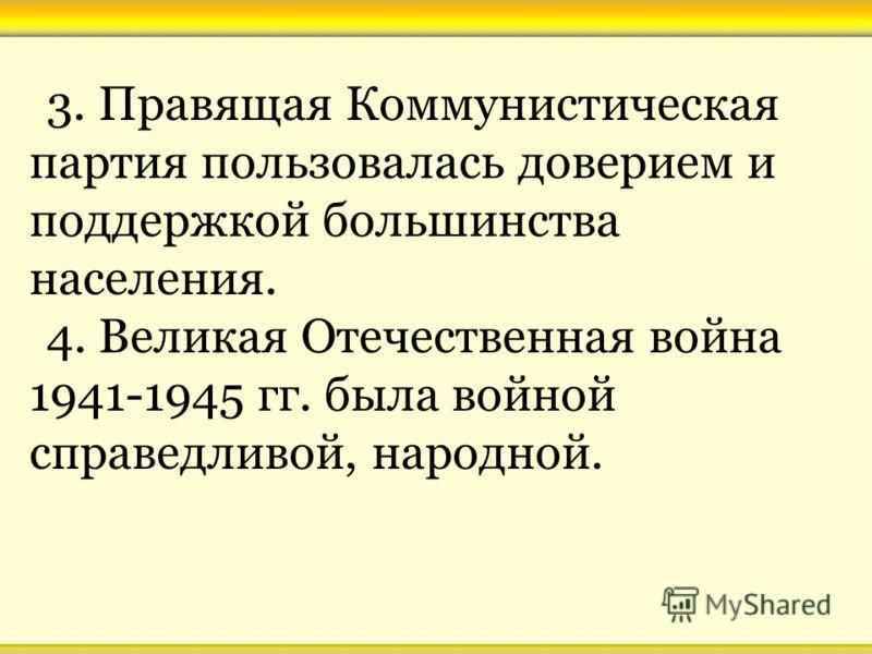 3. Правящая Коммунистическая партия пользовалась доверием и поддержкой большинства населения. 4. Великая Отечественная война 1941-1945 гг. была войной справедливой, народной.