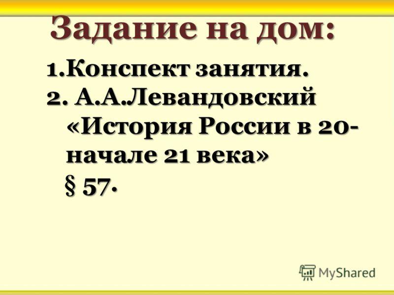 Задание на дом: 1.Конспект занятия. 2. А.А.Левандовский «История России в 20- начале 21 века» § 57. § 57.