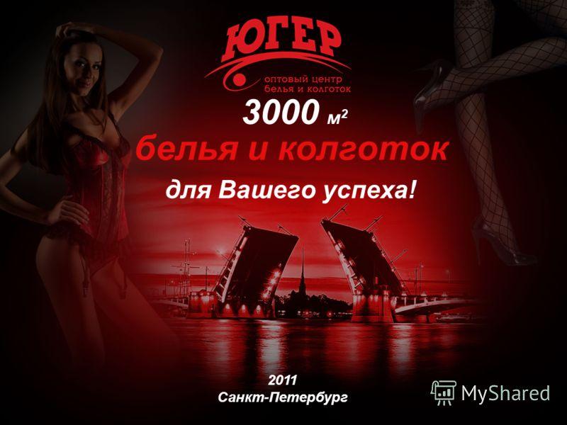 3000 м 2 белья и колготок для Вашего успеха! 2011 Санкт-Петербург