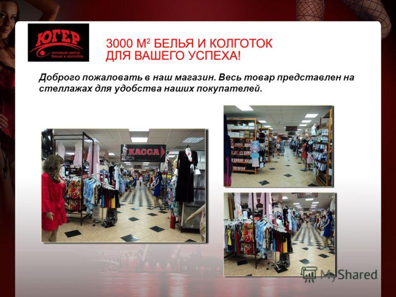 Доброго пожаловать в наш магазин. Весь товар представлен на стеллажах для удобства наших покупателей.