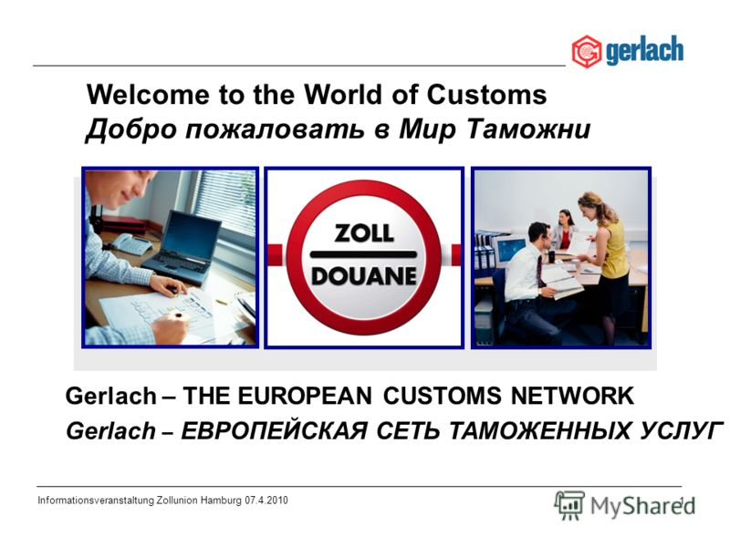 1 Informationsveranstaltung Zollunion Hamburg 07.4.2010 Gerlach – THE EUROPEAN CUSTOMS NETWORK Gerlach – ЕВРОПЕЙСКАЯ СЕТЬ ТАМОЖЕННЫХ УСЛУГ Welcome to the World of Customs Добро пожаловать в Мир Таможни