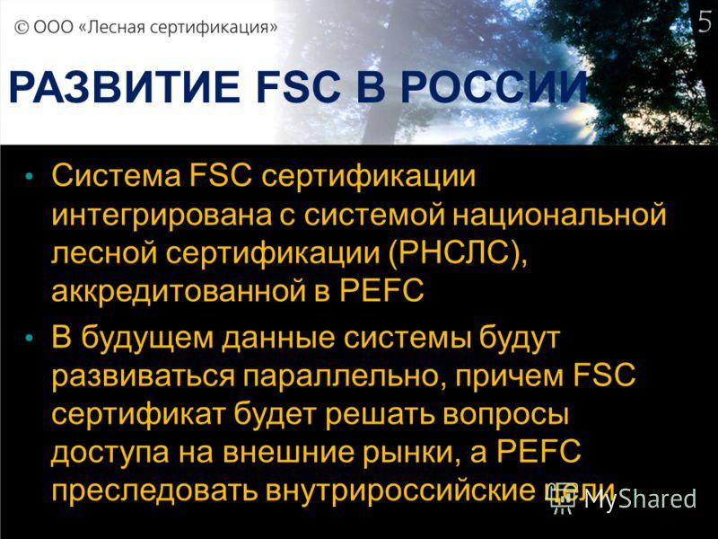5 РАЗВИТИЕ FSC В РОССИИ Система FSC сертификации интегрирована с системой национальной лесной сертификации (РНСЛС), аккредитованной в PEFC В будущем данные системы будут развиваться параллельно, причем FSC сертификат будет решать вопросы доступа на в