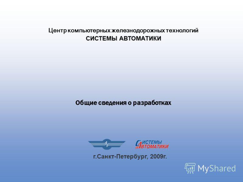 Общие сведения о разработках Центр компьютерных железнодорожных технологий СИСТЕМЫ АВТОМАТИКИ г.Санкт-Петербург, 2009г.