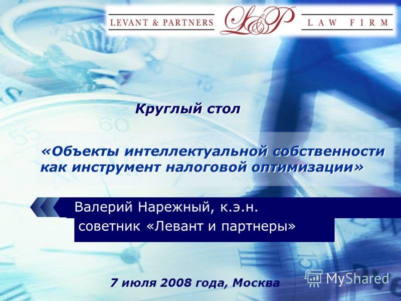 LOGO «Объекты интеллектуальной собственности как инструмент налоговой оптимизации» Валерий Нарежный, к.э.н. 7 июля 2008 года, Москва советник «Левант и партнеры» Круглый стол
