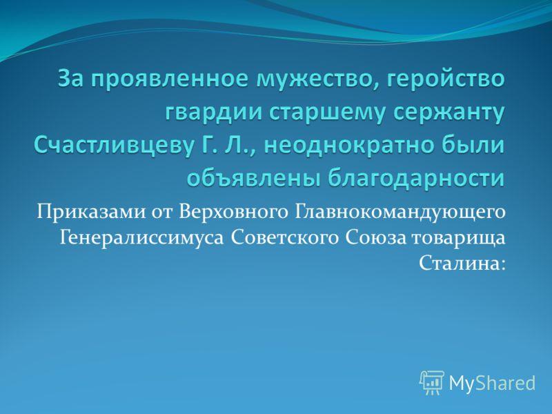 Приказами от Верховного Главнокомандующего Генералиссимуса Советского Союза товарища Сталина: