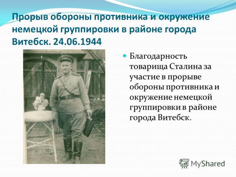 Прорыв обороны противника и окружение немецкой группировки в районе города Витебск. 24.06.1944 Благодарность товарища Сталина за участие в прорыве обороны противника и окружение немецкой группировки в районе города Витебск.