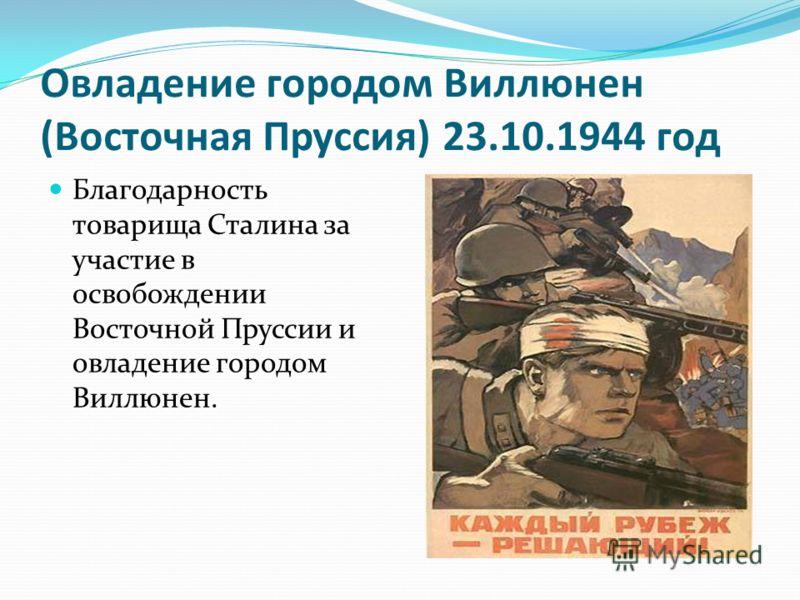 Овладение городом Виллюнен (Восточная Пруссия) 23.10.1944 год Благодарность товарища Сталина за участие в освобождении Восточной Пруссии и овладение городом Виллюнен.